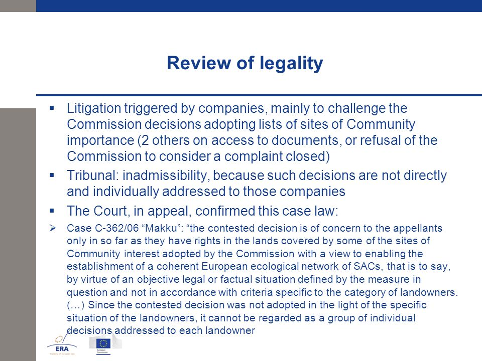 Review of legality  Litigation triggered by companies, mainly to challenge the Commission decisions adopting lists of sites of Community importance (2 others on access to documents, or refusal of the Commission to consider a complaint closed)  Tribunal: inadmissibility, because such decisions are not directly and individually addressed to those companies  The Court, in appeal, confirmed this case law:  Case C-362/06 Makku : the contested decision is of concern to the appellants only in so far as they have rights in the lands covered by some of the sites of Community interest adopted by the Commission with a view to enabling the establishment of a coherent European ecological network of SACs, that is to say, by virtue of an objective legal or factual situation defined by the measure in question and not in accordance with criteria specific to the category of landowners.
