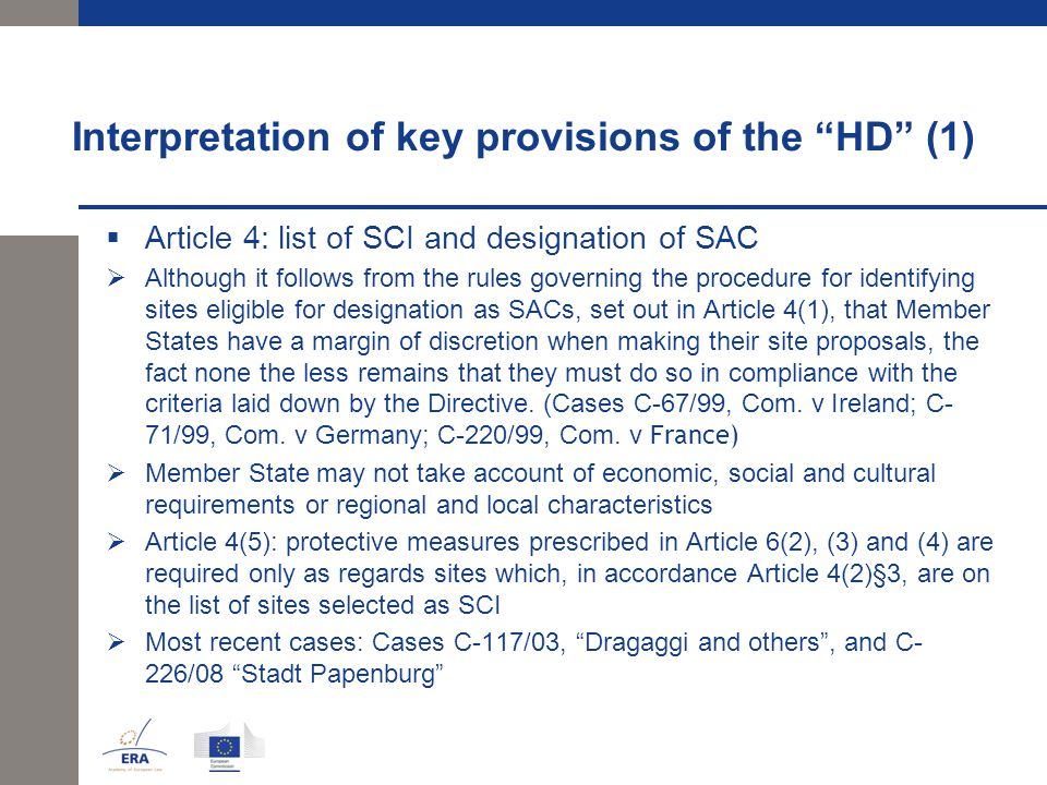 Interpretation of key provisions of the HD (1)  Article 4: list of SCI and designation of SAC  Although it follows from the rules governing the procedure for identifying sites eligible for designation as SACs, set out in Article 4(1), that Member States have a margin of discretion when making their site proposals, the fact none the less remains that they must do so in compliance with the criteria laid down by the Directive.