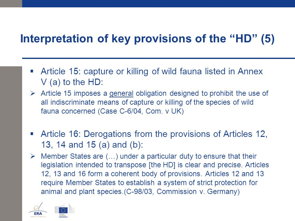 Interpretation of key provisions of the HD (5)  Article 15: capture or killing of wild fauna listed in Annex V (a) to the HD:  Article 15 imposes a general obligation designed to prohibit the use of all indiscriminate means of capture or killing of the species of wild fauna concerned (Case C-6/04, Com.