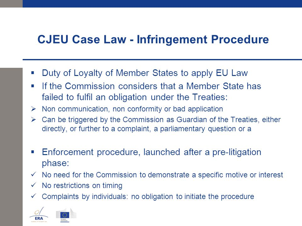 CJEU Case Law - Infringement Procedure  Duty of Loyalty of Member States to apply EU Law  If the Commission considers that a Member State has failed to fulfil an obligation under the Treaties:  Non communication, non conformity or bad application  Can be triggered by the Commission as Guardian of the Treaties, either directly, or further to a complaint, a parliamentary question or a  Enforcement procedure, launched after a pre-litigation phase: No need for the Commission to demonstrate a specific motive or interest No restrictions on timing Complaints by individuals: no obligation to initiate the procedure