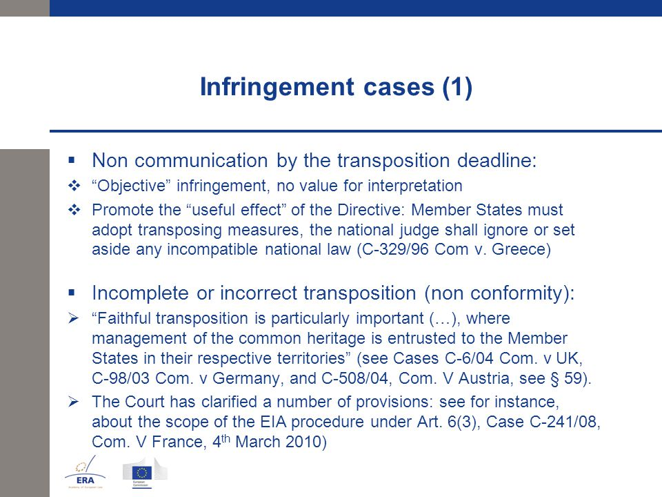 Infringement cases (1)  Non communication by the transposition deadline:  Objective infringement, no value for interpretation  Promote the useful effect of the Directive: Member States must adopt transposing measures, the national judge shall ignore or set aside any incompatible national law (C-329/96 Com v.
