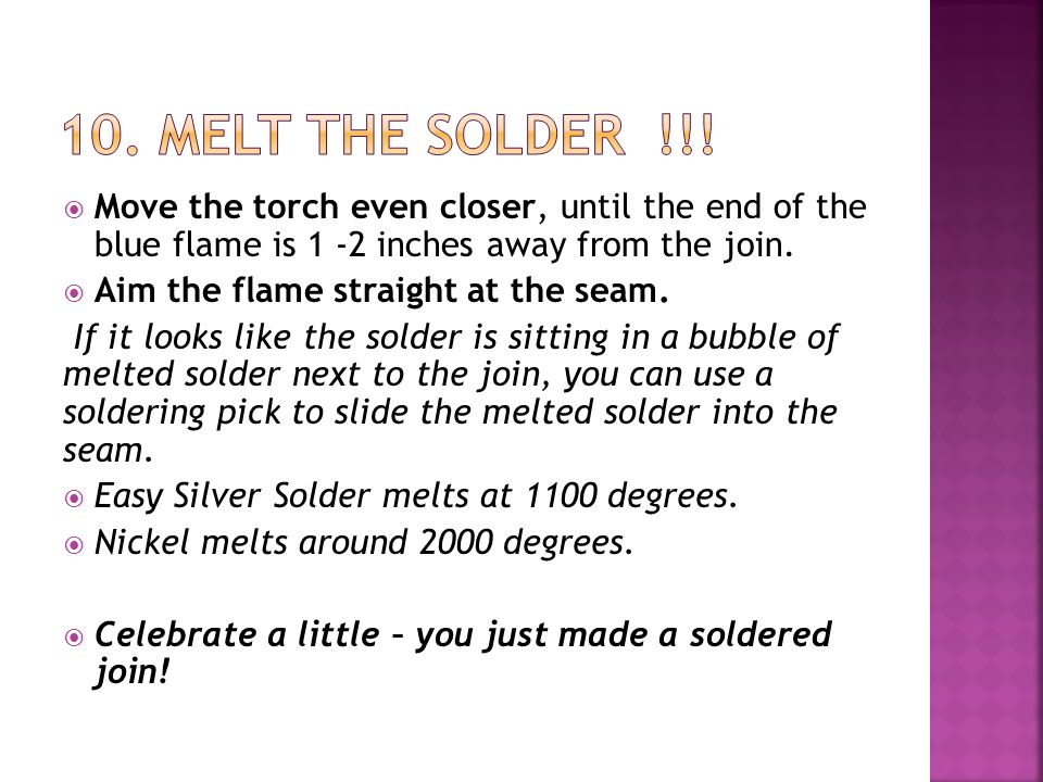  Move the torch even closer, until the end of the blue flame is 1 -2 inches away from the join.