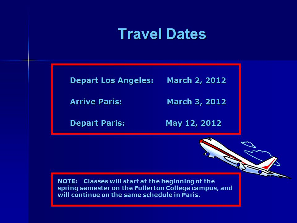 Travel Dates Depart Los Angeles: March 2, 2012 Depart Los Angeles: March 2, 2012 Arrive Paris: March 3, 2012 Arrive Paris: March 3, 2012 Depart Paris: May 12, 2012 Depart Paris: May 12, 2012 NOTE: Classes will start at the beginning of the spring semester on the Fullerton College campus, and will continue on the same schedule in Paris.