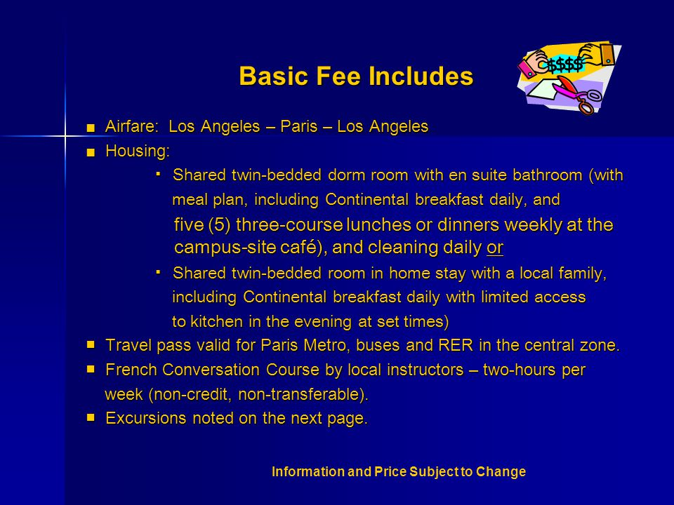 Basic Fee Includes ■ Airfare: Los Angeles – Paris – Los Angeles ■ Housing: ▪ Shared twin-bedded dorm room with en suite bathroom (with meal plan, including Continental breakfast daily, and meal plan, including Continental breakfast daily, and five (5) three-course lunches or dinners weekly at the campus-site café), and cleaning daily or five (5) three-course lunches or dinners weekly at the campus-site café), and cleaning daily or ▪ Shared twin-bedded room in home stay with a local family, including Continental breakfast daily with limited access including Continental breakfast daily with limited access to kitchen in the evening at set times) to kitchen in the evening at set times) ■ Travel pass valid for Paris Metro, buses and RER in the central zone.