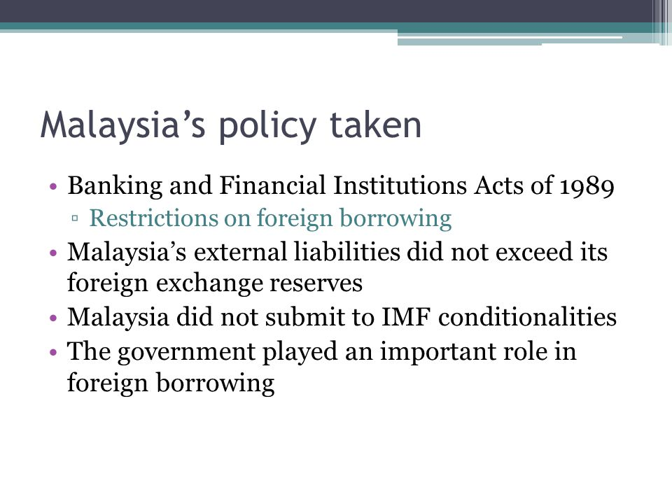 Malaysia's policy taken Banking and Financial Institutions Acts of 1989 ▫Restrictions on foreign borrowing Malaysia's external liabilities did not exceed its foreign exchange reserves Malaysia did not submit to IMF conditionalities The government played an important role in foreign borrowing