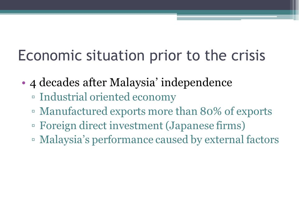 Economic situation prior to the crisis 4 decades after Malaysia' independence ▫Industrial oriented economy ▫Manufactured exports more than 80% of exports ▫Foreign direct investment (Japanese firms) ▫Malaysia's performance caused by external factors