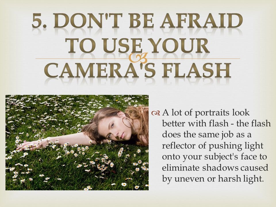   A lot of portraits look better with flash - the flash does the same job as a reflector of pushing light onto your subject s face to eliminate shadows caused by uneven or harsh light.