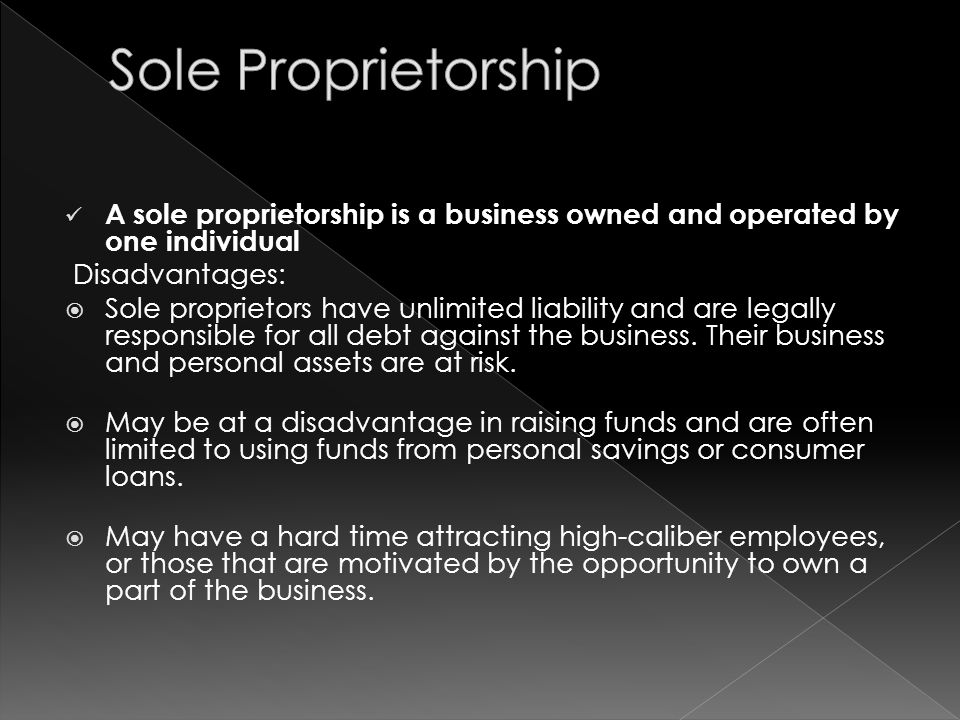 A sole proprietorship is a business owned and operated by one individual Disadvantages:  Sole proprietors have unlimited liability and are legally responsible for all debt against the business.