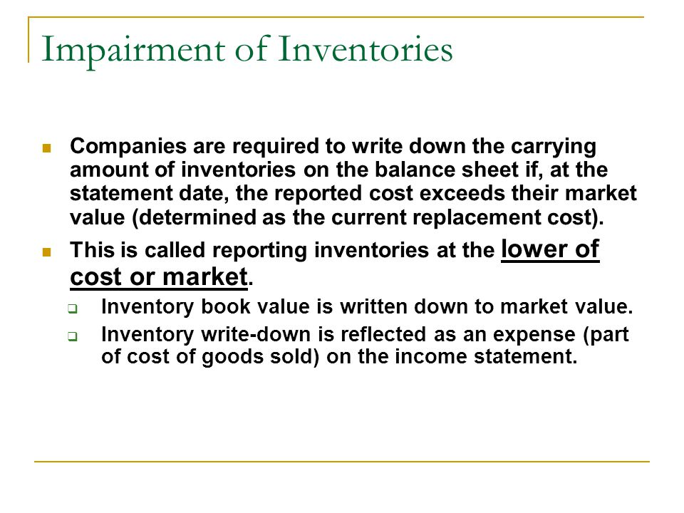 Impairment of Inventories Companies are required to write down the carrying amount of inventories on the balance sheet if, at the statement date, the reported cost exceeds their market value (determined as the current replacement cost).