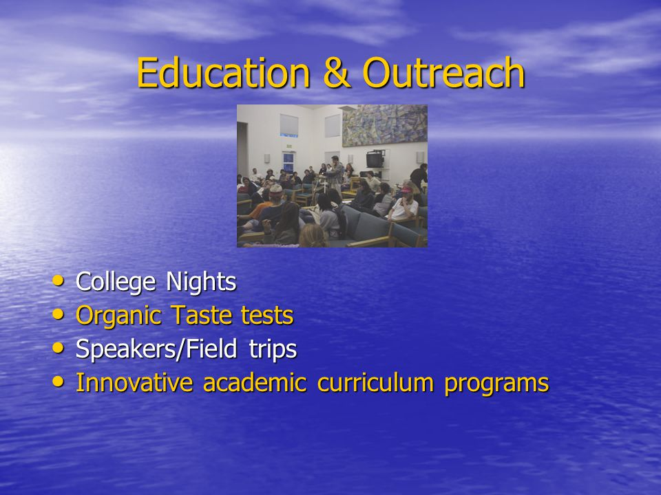 Education & Outreach College Nights College Nights Organic Taste tests Organic Taste tests Speakers/Field trips Speakers/Field trips Innovative academic curriculum programs Innovative academic curriculum programs