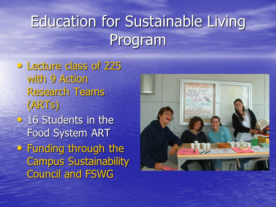 Education for Sustainable Living Program Lecture class of 225 with 9 Action Research Teams (ARTs) Lecture class of 225 with 9 Action Research Teams (ARTs) 16 Students in the Food System ART 16 Students in the Food System ART Funding through the Campus Sustainability Council and FSWG Funding through the Campus Sustainability Council and FSWG