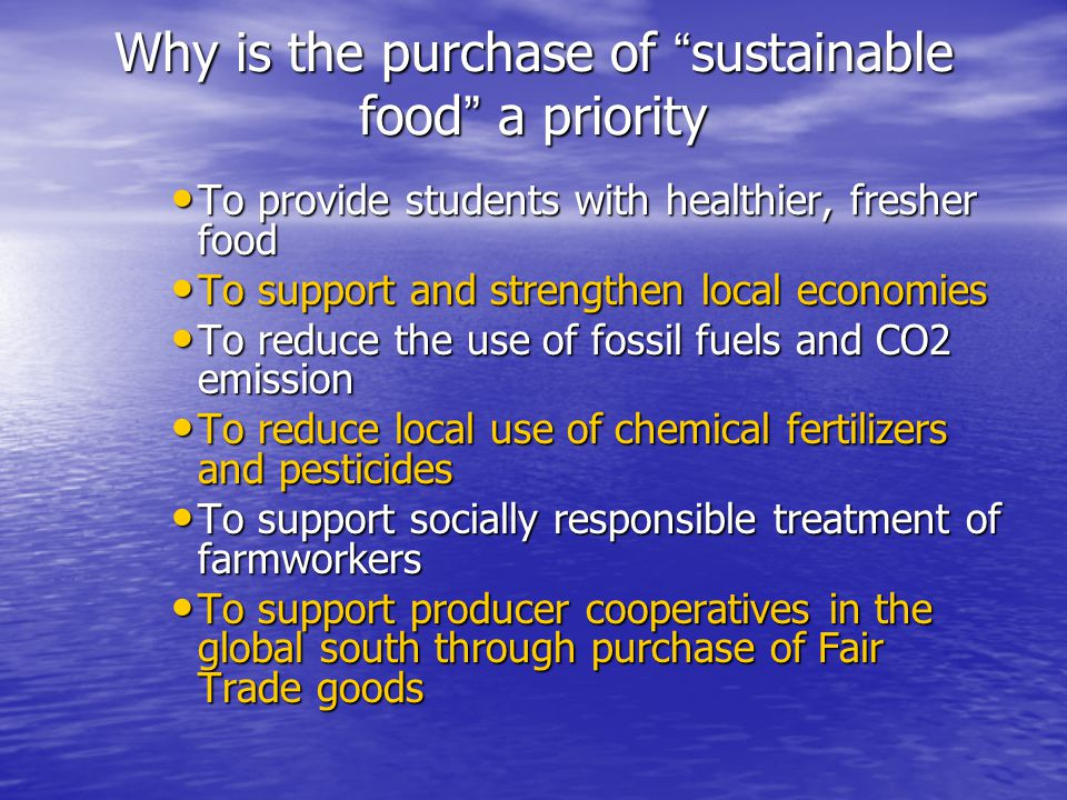 Why is the purchase of sustainable food a priority To provide students with healthier, fresher food To provide students with healthier, fresher food To support and strengthen local economies To support and strengthen local economies To reduce the use of fossil fuels and CO2 emission To reduce the use of fossil fuels and CO2 emission To reduce local use of chemical fertilizers and pesticides To reduce local use of chemical fertilizers and pesticides To support socially responsible treatment of farmworkers To support socially responsible treatment of farmworkers To support producer cooperatives in the global south through purchase of Fair Trade goods To support producer cooperatives in the global south through purchase of Fair Trade goods