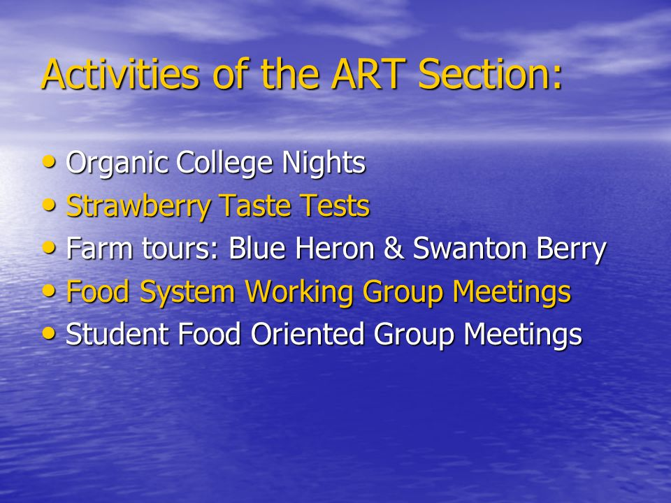 Activities of the ART Section: Organic College Nights Organic College Nights Strawberry Taste Tests Strawberry Taste Tests Farm tours: Blue Heron & Swanton Berry Farm tours: Blue Heron & Swanton Berry Food System Working Group Meetings Food System Working Group Meetings Student Food Oriented Group Meetings Student Food Oriented Group Meetings