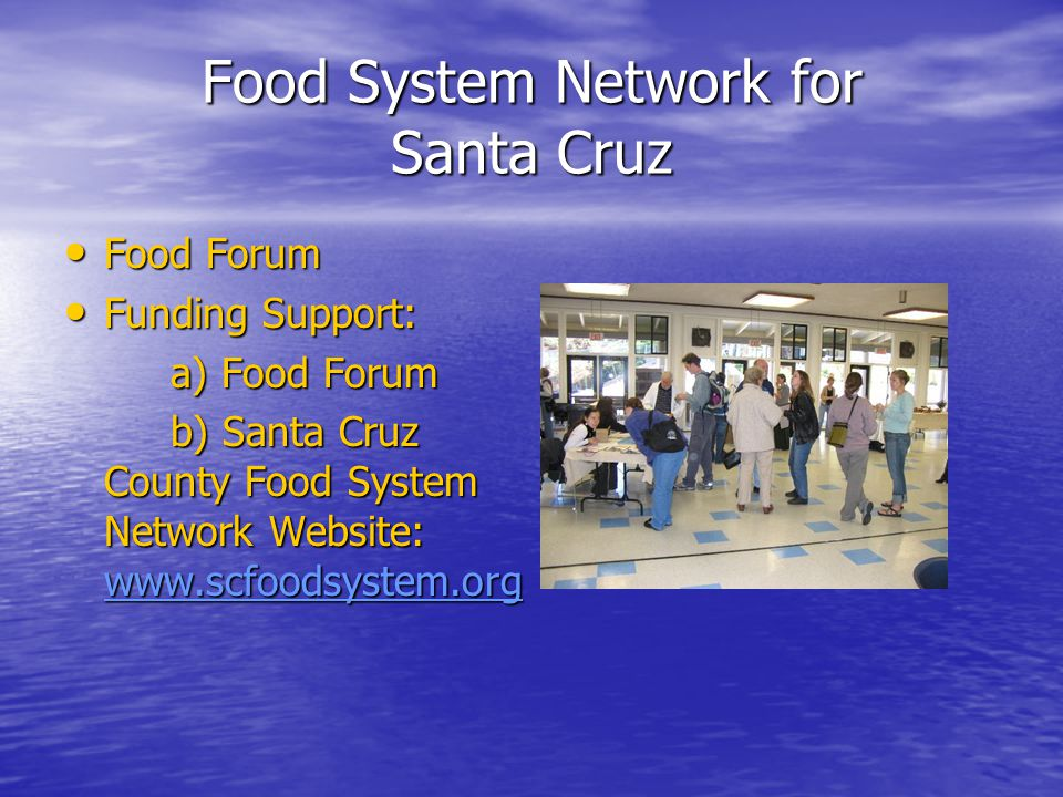 Food System Network for Santa Cruz Food Forum Food Forum Funding Support: Funding Support: a) Food Forum b) Santa Cruz County Food System Network Website: www.scfoodsystem.org