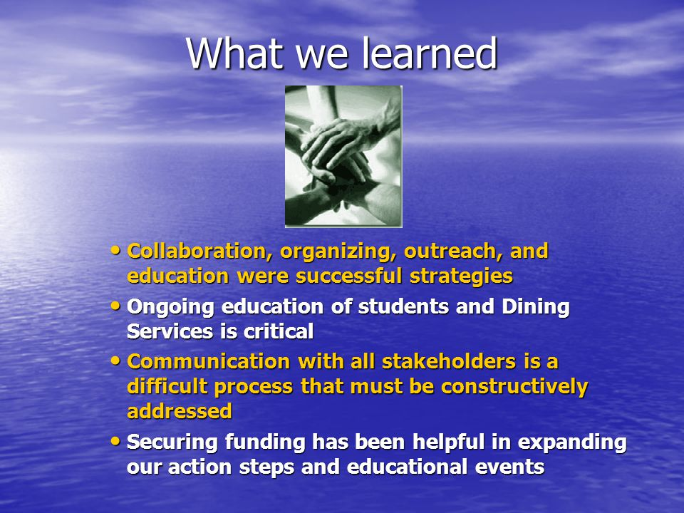 What we learned Collaboration, organizing, outreach, and education were successful strategies Collaboration, organizing, outreach, and education were successful strategies Ongoing education of students and Dining Services is critical Ongoing education of students and Dining Services is critical Communication with all stakeholders is a difficult process that must be constructively addressed Communication with all stakeholders is a difficult process that must be constructively addressed Securing funding has been helpful in expanding our action steps and educational events Securing funding has been helpful in expanding our action steps and educational events