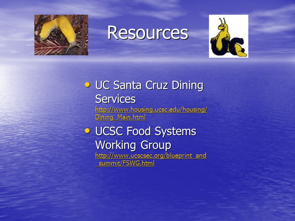 Resources UC Santa Cruz Dining Services http://www.housing.ucsc.edu/housing/ Dining_Main.html UC Santa Cruz Dining Services http://www.housing.ucsc.edu/housing/ Dining_Main.html http://www.housing.ucsc.edu/housing/ Dining_Main.html http://www.housing.ucsc.edu/housing/ Dining_Main.html UCSC Food Systems Working Group http://www.ucscsec.org/blueprint_and _summit/FSWG.html UCSC Food Systems Working Group http://www.ucscsec.org/blueprint_and _summit/FSWG.html http://www.ucscsec.org/blueprint_and _summit/FSWG.html http://www.ucscsec.org/blueprint_and _summit/FSWG.html