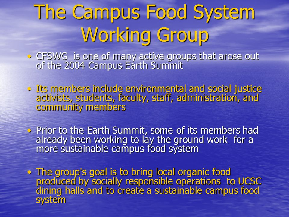 The Campus Food System Working Group CFSWG is one of many active groups that arose out of the 2004 Campus Earth SummitCFSWG is one of many active groups that arose out of the 2004 Campus Earth Summit Its members include environmental and social justice activists, students, faculty, staff, administration, and community membersIts members include environmental and social justice activists, students, faculty, staff, administration, and community members Prior to the Earth Summit, some of its members had already been working to lay the ground work for a more sustainable campus food systemPrior to the Earth Summit, some of its members had already been working to lay the ground work for a more sustainable campus food system The group ' s goal is to bring local organic food produced by socially responsible operations to UCSC dining halls and to create a sustainable campus food systemThe group ' s goal is to bring local organic food produced by socially responsible operations to UCSC dining halls and to create a sustainable campus food system