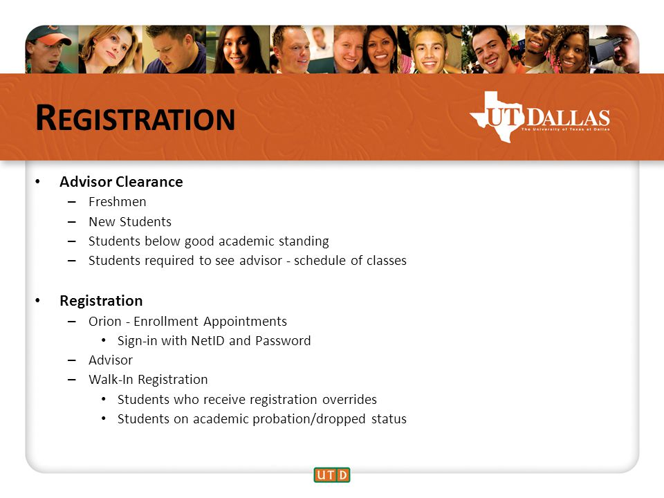 R EGISTRATION Advisor Clearance – Freshmen – New Students – Students below good academic standing – Students required to see advisor - schedule of classes Registration – Orion - Enrollment Appointments Sign-in with NetID and Password – Advisor – Walk-In Registration Students who receive registration overrides Students on academic probation/dropped status