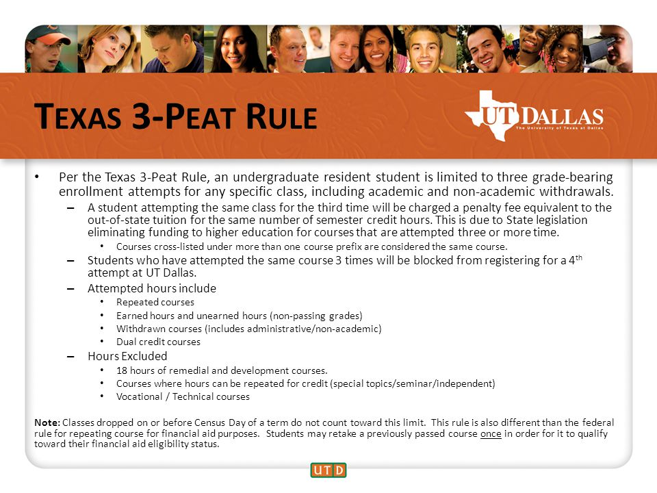 T EXAS 3-P EAT R ULE Per the Texas 3-Peat Rule, an undergraduate resident student is limited to three grade-bearing enrollment attempts for any specific class, including academic and non-academic withdrawals.