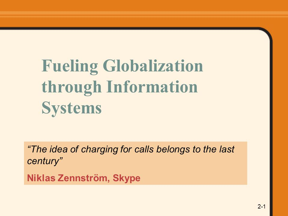 2-1 The idea of charging for calls belongs to the last century Niklas Zennström, Skype Fueling Globalization through Information Systems
