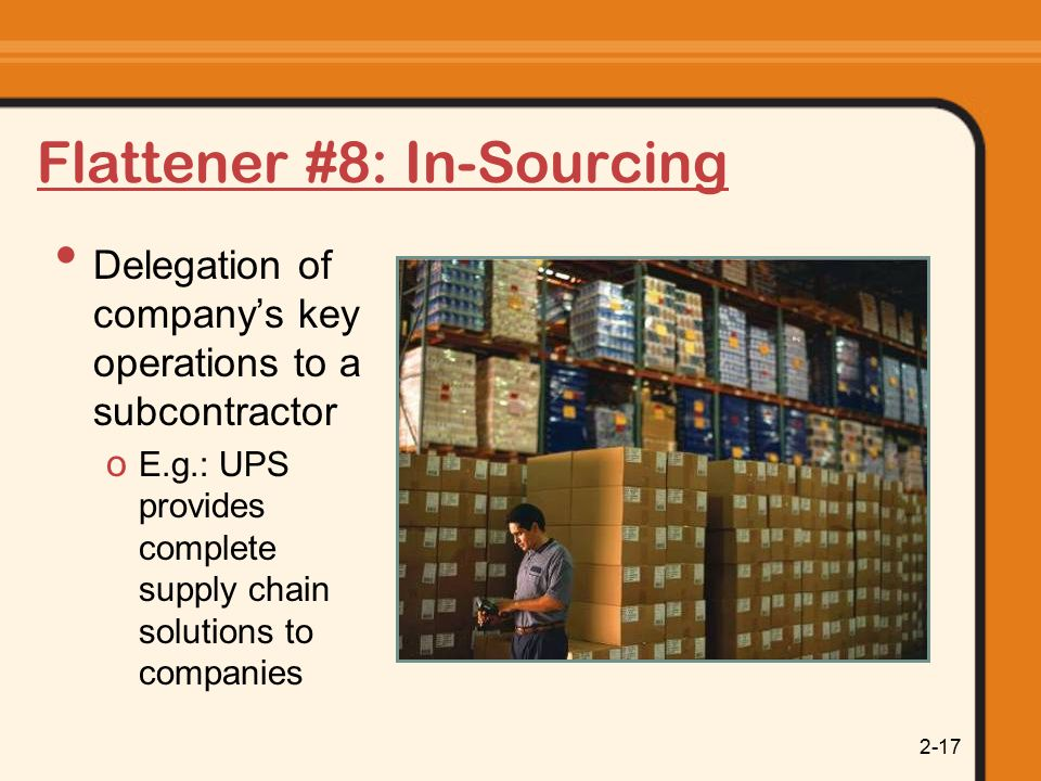 2-17 Flattener #8: In-Sourcing Delegation of company's key operations to a subcontractor o E.g.: UPS provides complete supply chain solutions to companies