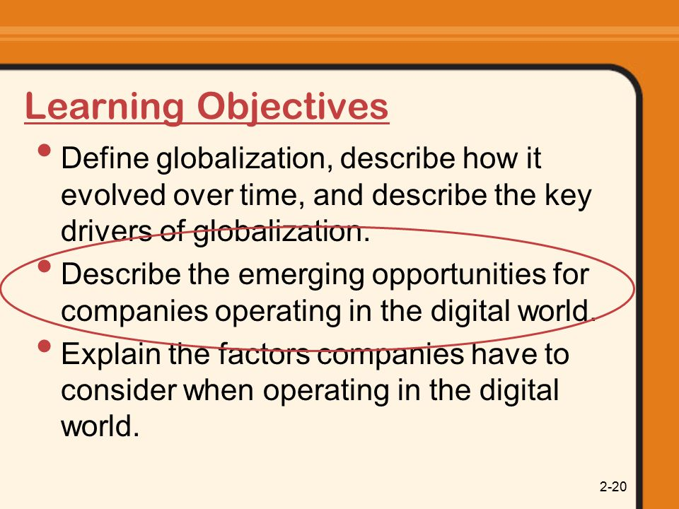 2-20 Learning Objectives Define globalization, describe how it evolved over time, and describe the key drivers of globalization.