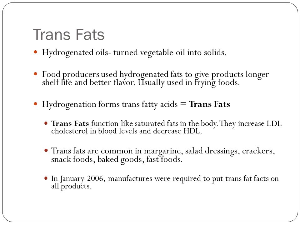 Trans Fats Hydrogenated oils- turned vegetable oil into solids.