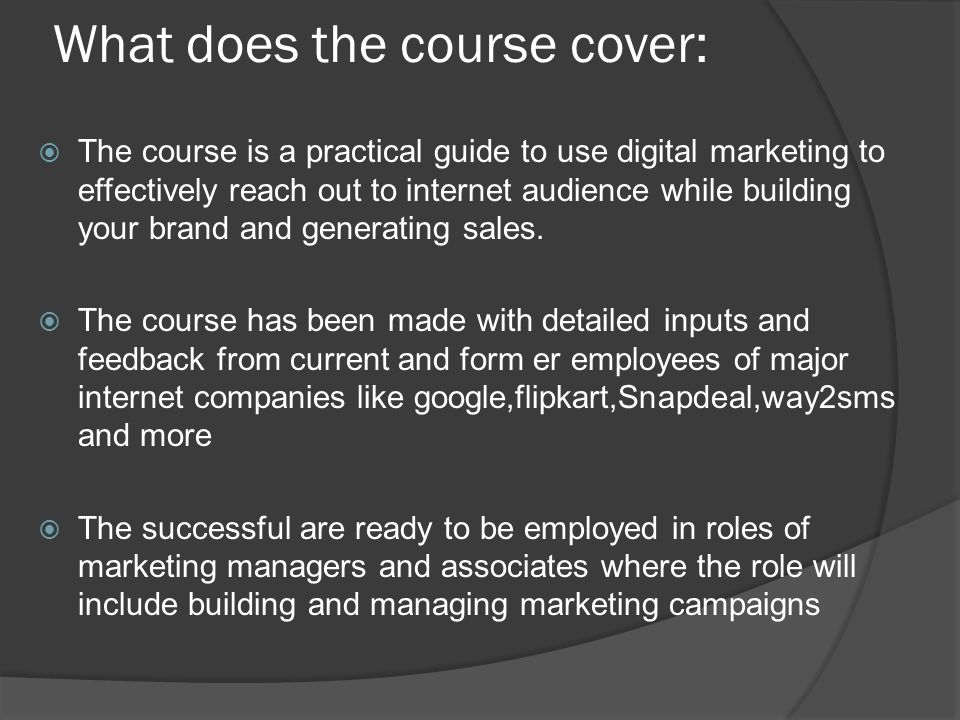 What does the course cover:  The course is a practical guide to use digital marketing to effectively reach out to internet audience while building your brand and generating sales.