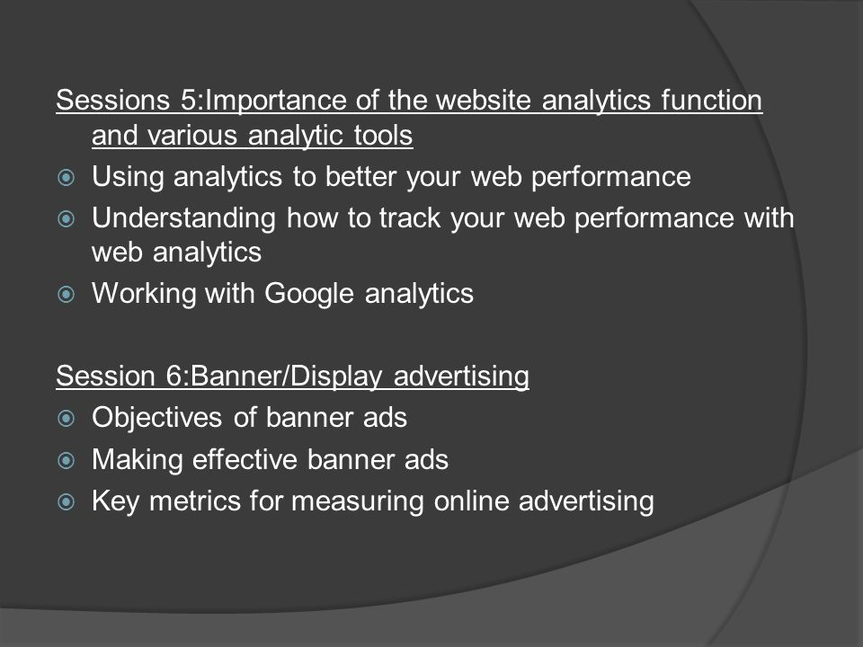 Sessions 5:Importance of the website analytics function and various analytic tools  Using analytics to better your web performance  Understanding how to track your web performance with web analytics  Working with Google analytics Session 6:Banner/Display advertising  Objectives of banner ads  Making effective banner ads  Key metrics for measuring online advertising