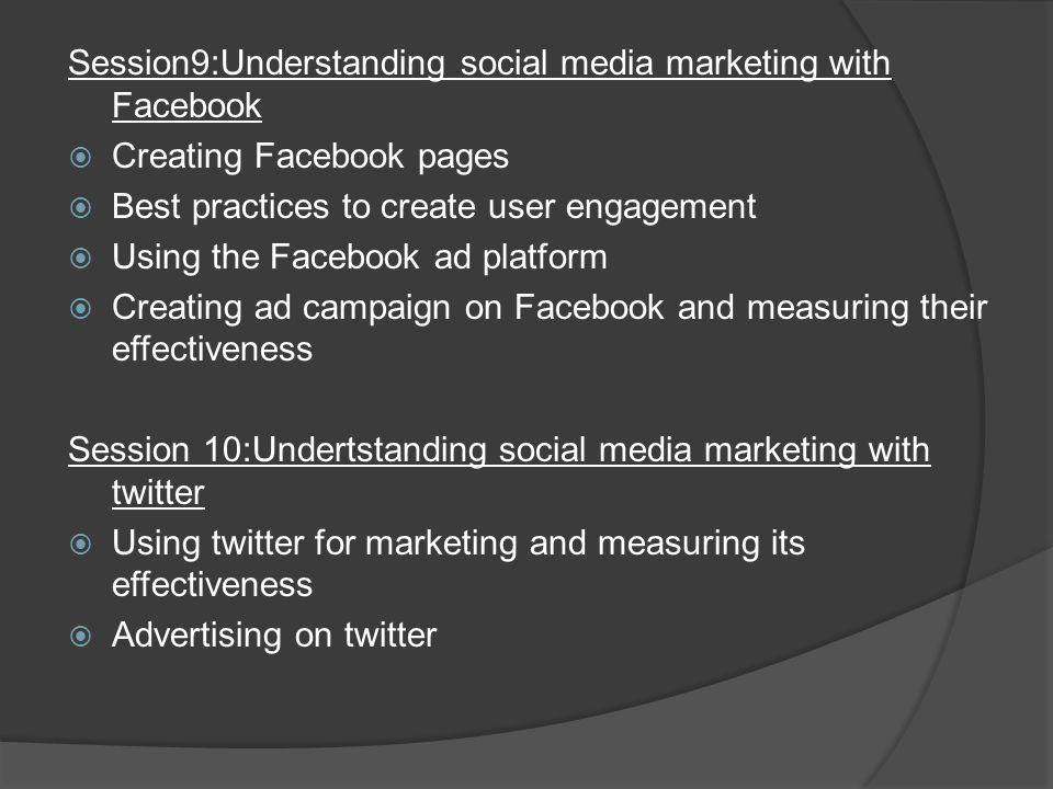 Session9:Understanding social media marketing with Facebook  Creating Facebook pages  Best practices to create user engagement  Using the Facebook ad platform  Creating ad campaign on Facebook and measuring their effectiveness Session 10:Undertstanding social media marketing with twitter  Using twitter for marketing and measuring its effectiveness  Advertising on twitter