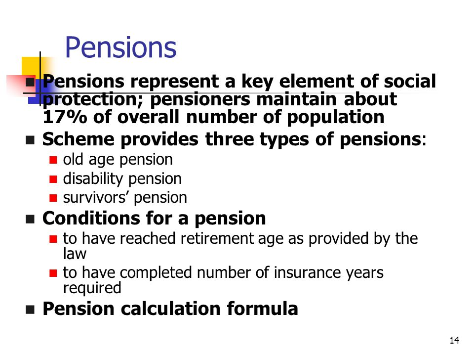 14 Pensions Pensions represent a key element of social protection; pensioners maintain about 17% of overall number of population Scheme provides three types of pensions: old age pension disability pension survivors' pension Conditions for a pension to have reached retirement age as provided by the law to have completed number of insurance years required Pension calculation formula