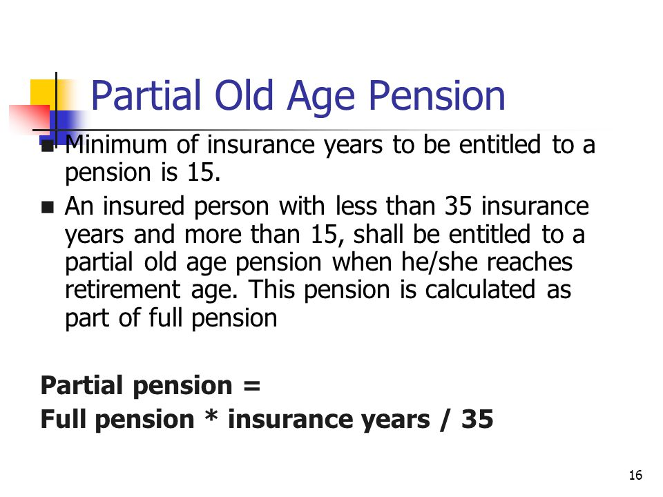 16 Partial Old Age Pension Minimum of insurance years to be entitled to a pension is 15.
