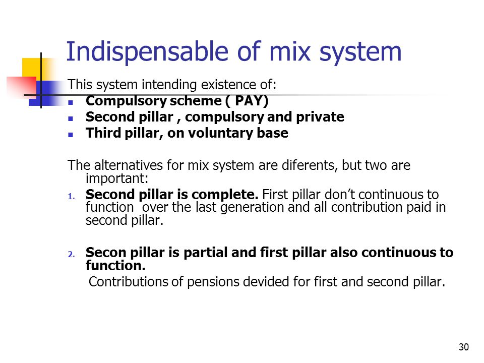 30 Indispensable of mix system This system intending existence of: Compulsory scheme ( PAY) Second pillar, compulsory and private Third pillar, on voluntary base The alternatives for mix system are diferents, but two are important: 1.