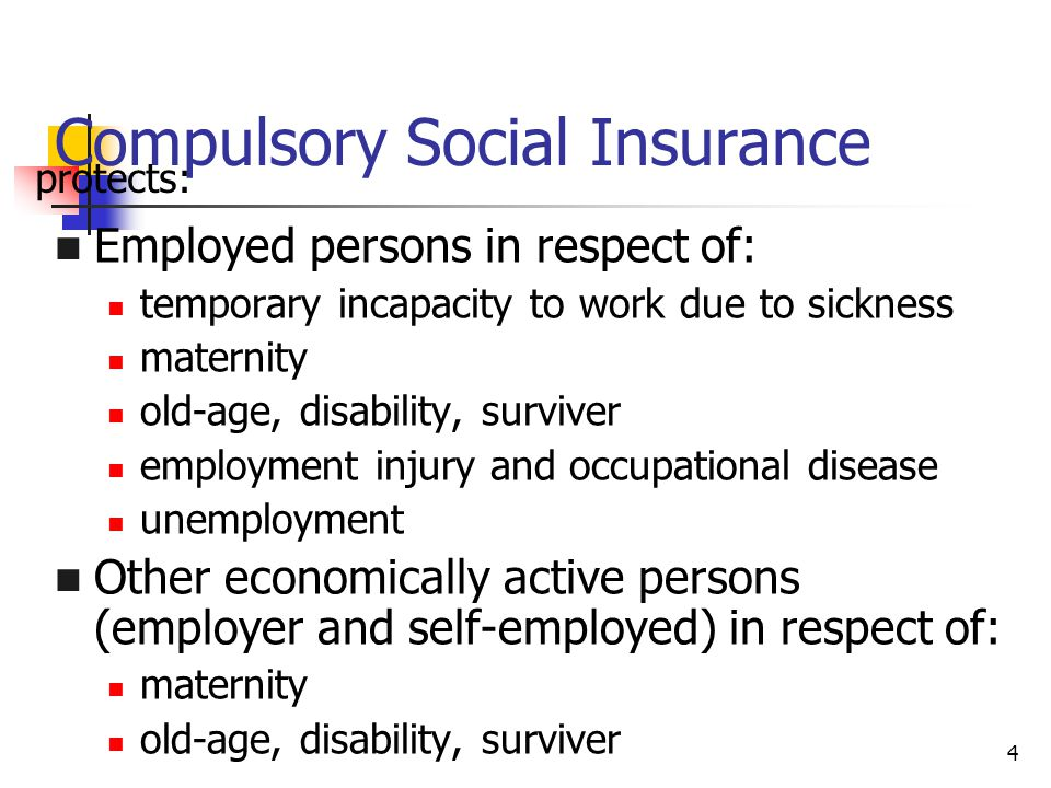 4 Compulsory Social Insurance Employed persons in respect of: temporary incapacity to work due to sickness maternity old-age, disability, surviver employment injury and occupational disease unemployment Other economically active persons (employer and self-employed) in respect of: maternity old-age, disability, surviver protects: