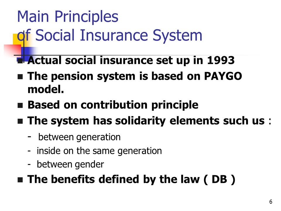 6 Main Principles of Social Insurance System Actual social insurance set up in 1993 The pension system is based on PAYGO model.