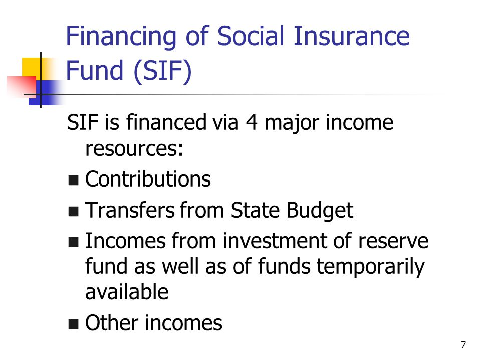 7 Financing of Social Insurance Fund (SIF) SIF is financed via 4 major income resources: Contributions Transfers from State Budget Incomes from investment of reserve fund as well as of funds temporarily available Other incomes