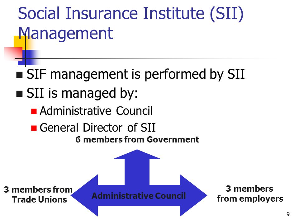 9 Social Insurance Institute (SII) Management SIF management is performed by SII SII is managed by: Administrative Council General Director of SII Administrative Council 6 members from Government 3 members from employers 3 members from Trade Unions