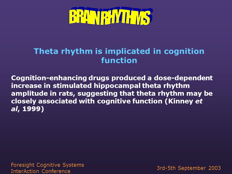 3rd-5th September 2003 Foresight Cognitive Systems InterAction Conference Theta rhythm is implicated in cognition function Cognition-enhancing drugs produced a dose-dependent increase in stimulated hippocampal theta rhythm amplitude in rats, suggesting that theta rhythm may be closely associated with cognitive function (Kinney et al, 1999)