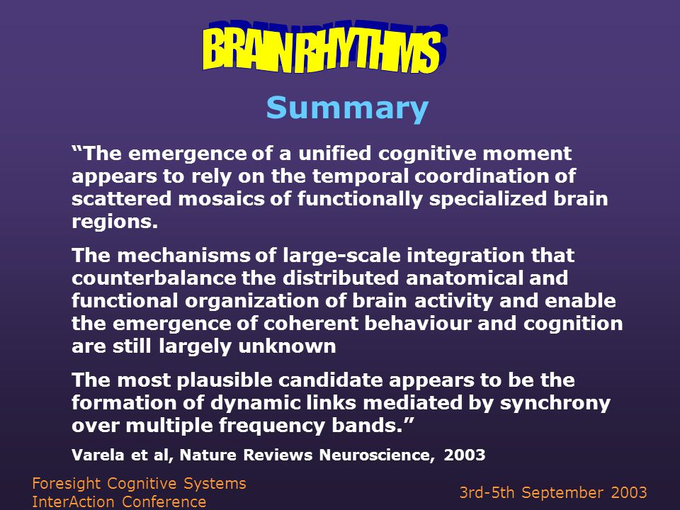 3rd-5th September 2003 Foresight Cognitive Systems InterAction Conference Summary The emergence of a unified cognitive moment appears to rely on the temporal coordination of scattered mosaics of functionally specialized brain regions.