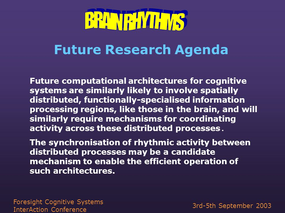 3rd-5th September 2003 Foresight Cognitive Systems InterAction Conference Future Research Agenda Future computational architectures for cognitive systems are similarly likely to involve spatially distributed, functionally-specialised information processing regions, like those in the brain, and will similarly require mechanisms for coordinating activity across these distributed processes.
