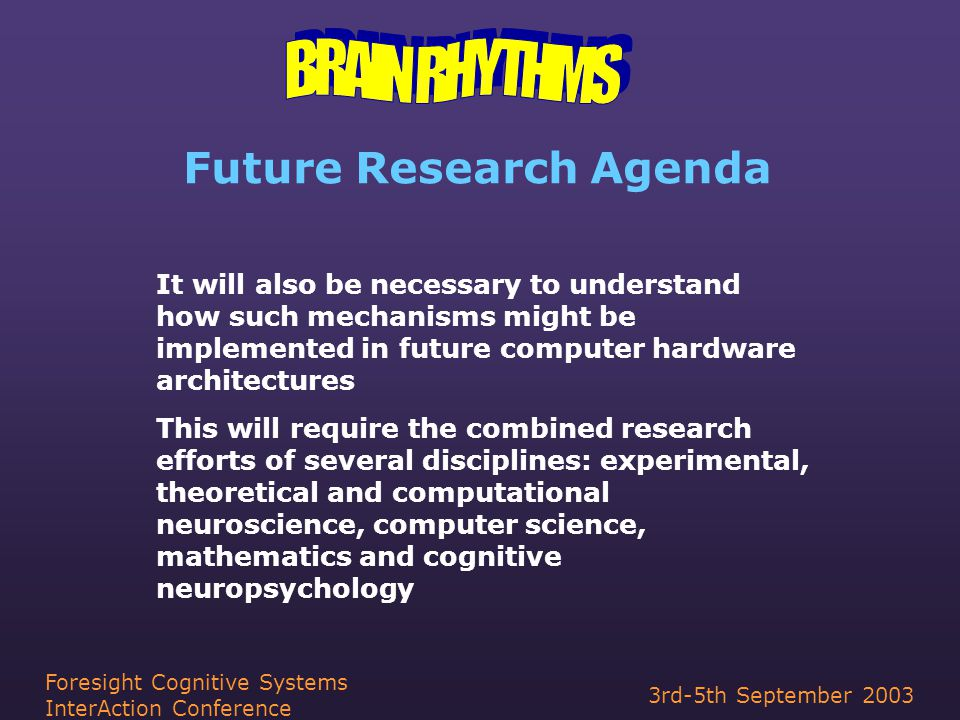 3rd-5th September 2003 Foresight Cognitive Systems InterAction Conference Future Research Agenda It will also be necessary to understand how such mechanisms might be implemented in future computer hardware architectures This will require the combined research efforts of several disciplines: experimental, theoretical and computational neuroscience, computer science, mathematics and cognitive neuropsychology
