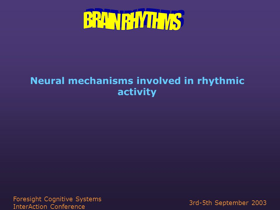 3rd-5th September 2003 Foresight Cognitive Systems InterAction Conference Neural mechanisms involved in rhythmic activity