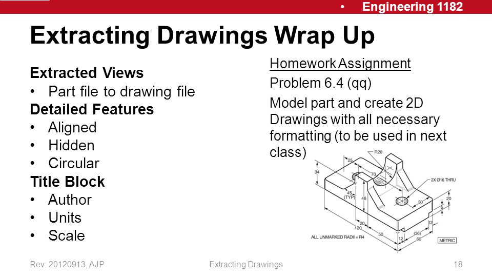 Engineering 1182 Extracting Drawings Wrap Up Extracted Views Part file to drawing file Detailed Features Aligned Hidden Circular Title Block Author Units Scale Rev: , AJPExtracting Drawings18 Homework Assignment Problem 6.4 (qq) Model part and create 2D Drawings with all necessary formatting (to be used in next class)