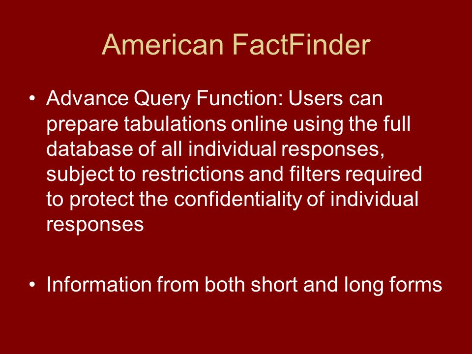 American FactFinder Advance Query Function: Users can prepare tabulations online using the full database of all individual responses, subject to restrictions and filters required to protect the confidentiality of individual responses Information from both short and long forms
