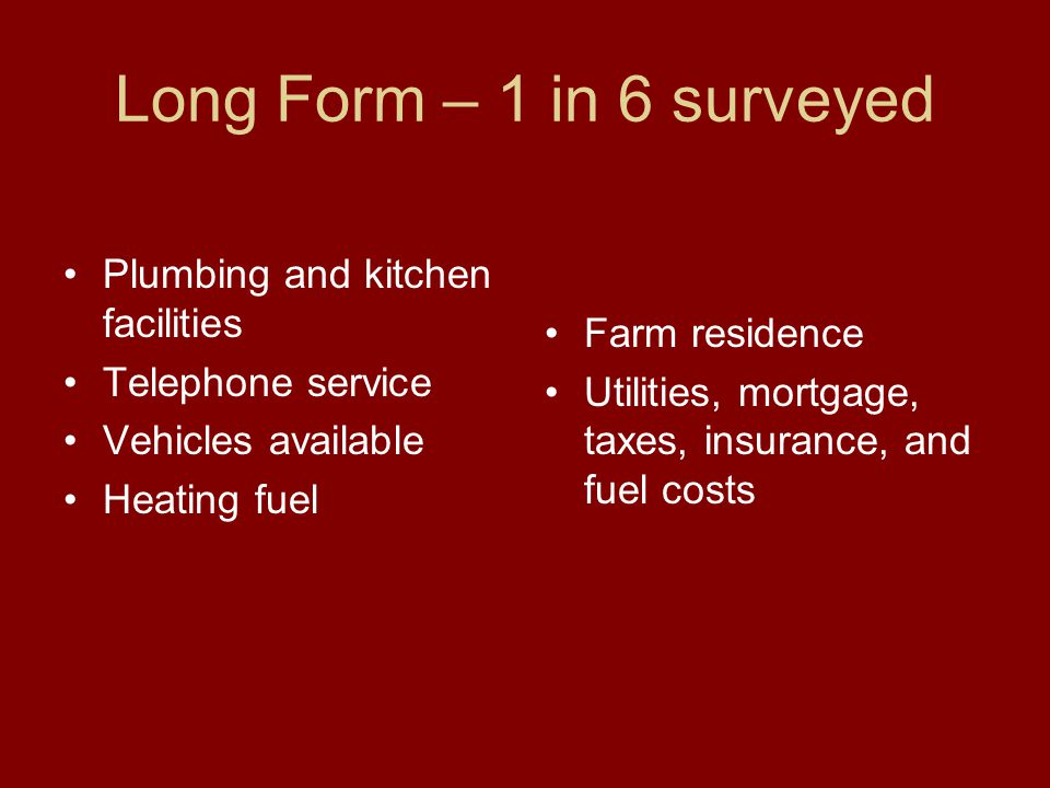 Long Form – 1 in 6 surveyed Plumbing and kitchen facilities Telephone service Vehicles available Heating fuel Farm residence Utilities, mortgage, taxes, insurance, and fuel costs