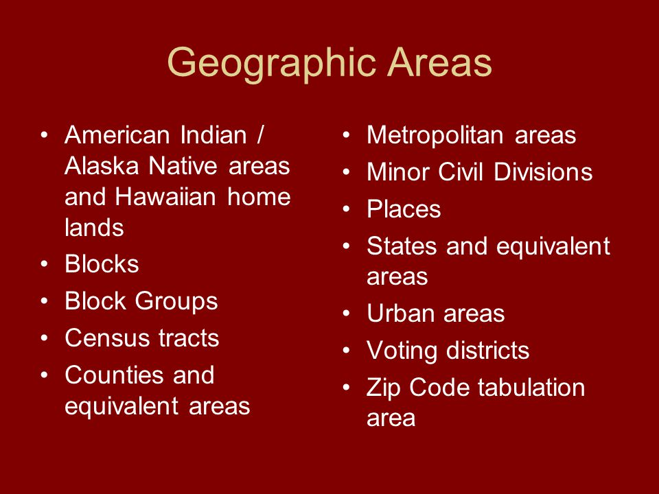 Geographic Areas American Indian / Alaska Native areas and Hawaiian home lands Blocks Block Groups Census tracts Counties and equivalent areas Metropolitan areas Minor Civil Divisions Places States and equivalent areas Urban areas Voting districts Zip Code tabulation area