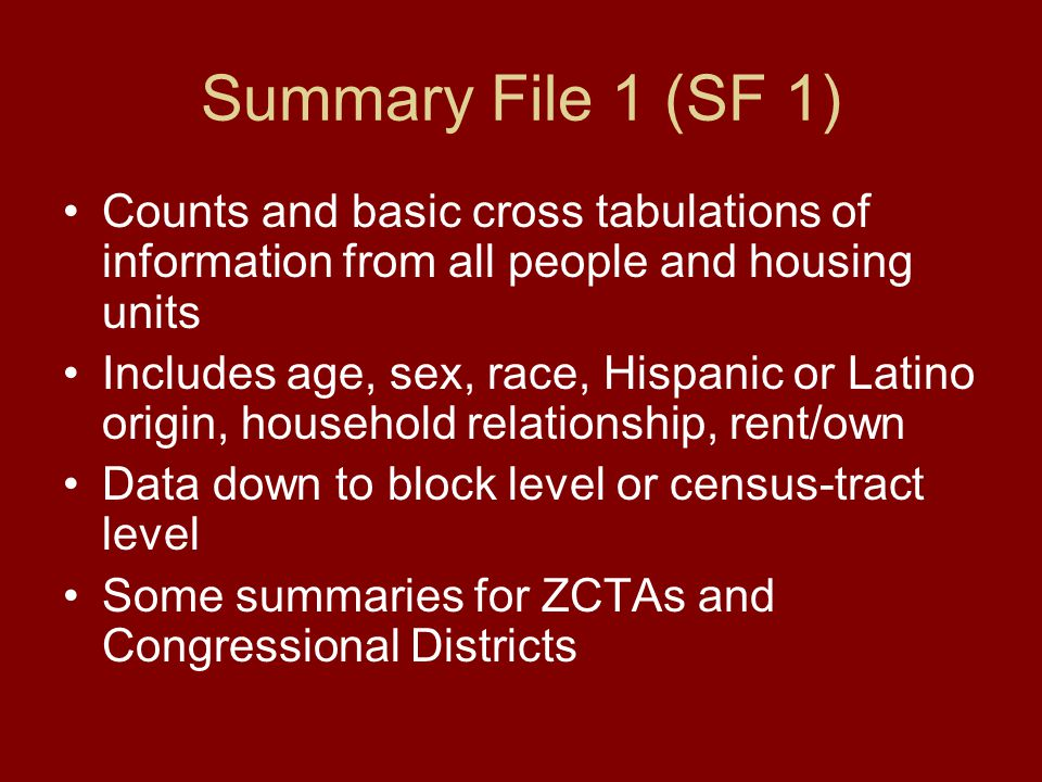 Summary File 1 (SF 1) Counts and basic cross tabulations of information from all people and housing units Includes age, sex, race, Hispanic or Latino origin, household relationship, rent/own Data down to block level or census-tract level Some summaries for ZCTAs and Congressional Districts