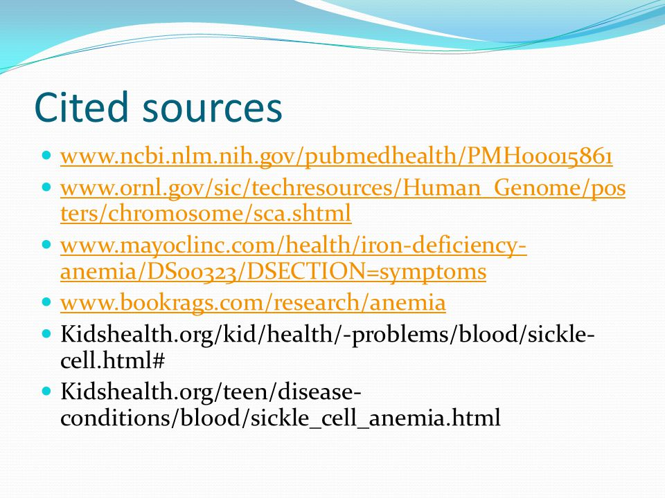 Cited sources     ters/chromosome/sca.shtml   ters/chromosome/sca.shtml   anemia/DS00323/DSECTION=symptoms   anemia/DS00323/DSECTION=symptoms   Kidshealth.org/kid/health/-problems/blood/sickle- cell.html# Kidshealth.org/teen/disease- conditions/blood/sickle_cell_anemia.html
