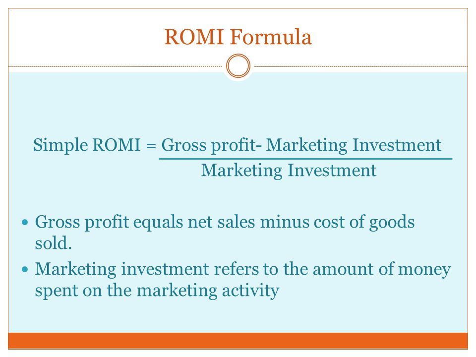 ROMI Formula Simple ROMI = Gross profit- Marketing Investment Marketing Investment Gross profit equals net sales minus cost of goods sold.