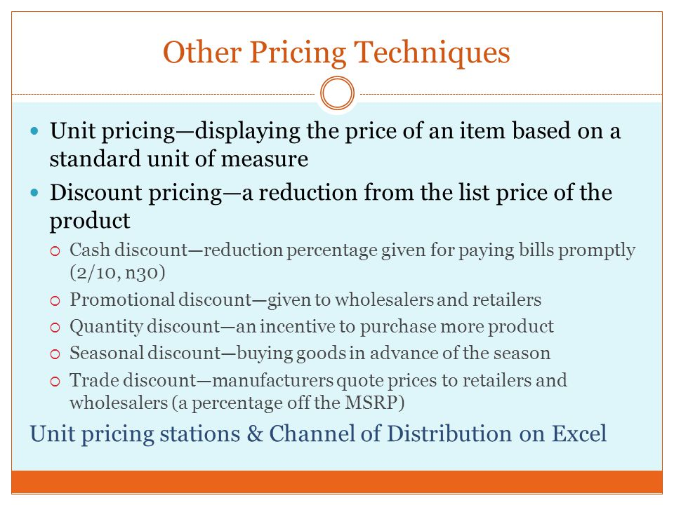 Other Pricing Techniques Unit pricing—displaying the price of an item based on a standard unit of measure Discount pricing—a reduction from the list price of the product  Cash discount—reduction percentage given for paying bills promptly (2/10, n30)  Promotional discount—given to wholesalers and retailers  Quantity discount—an incentive to purchase more product  Seasonal discount—buying goods in advance of the season  Trade discount—manufacturers quote prices to retailers and wholesalers (a percentage off the MSRP) Unit pricing stations & Channel of Distribution on Excel